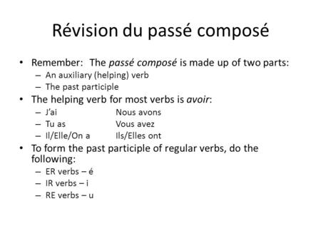 Révision du passé composé Remember: The passé composé is made up of two parts: – An auxiliary (helping) verb – The past participle The helping verb for.