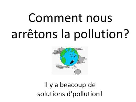 Comment nous arrêtons la pollution? Il y a beacoup de solutions d'pollution!