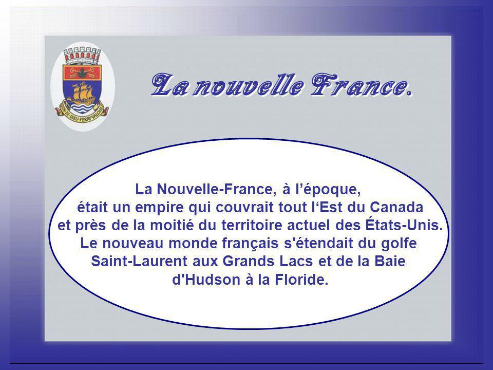 La Nouvelle-France, à l'époque, était un empire qui couvrait tout l'Est du Canada et près de la moitié du territoire actuel des États-Unis.