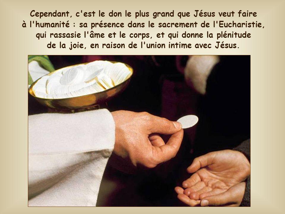 Cependant, c est le don le plus grand que Jésus veut faire à l humanité : sa présence dans le sacrement de l Eucharistie, qui rassasie l âme et le corps, et qui donne la plénitude de la joie, en raison de l union intime avec Jésus.