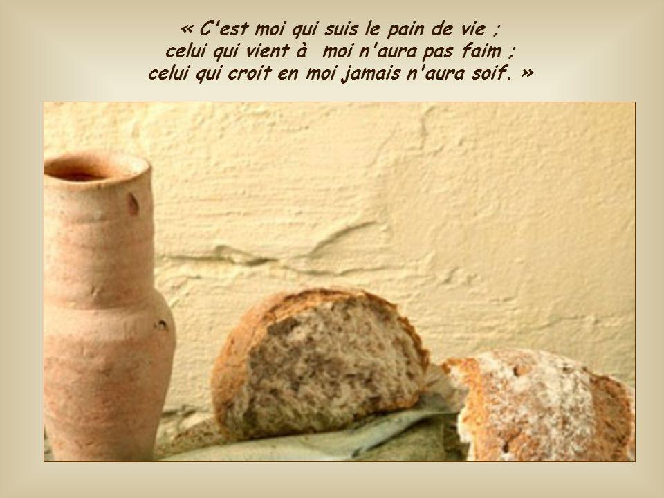 « C est moi qui suis le pain de vie ; celui qui vient à moi n aura pas faim ; celui qui croit en moi jamais n aura soif.