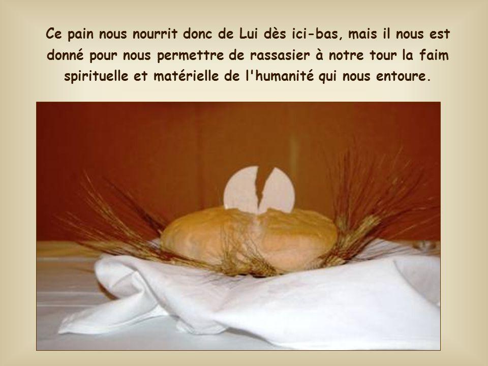 Ce pain nous nourrit donc de Lui dès ici-bas, mais il nous est donné pour nous permettre de rassasier à notre tour la faim spirituelle et matérielle de l humanité qui nous entoure.