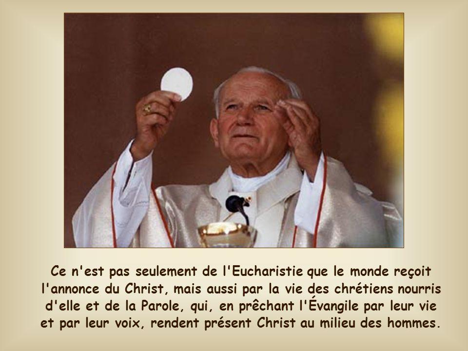 Ce n est pas seulement de l Eucharistie que le monde reçoit l annonce du Christ, mais aussi par la vie des chrétiens nourris d elle et de la Parole, qui, en prêchant l Évangile par leur vie et par leur voix, rendent présent Christ au milieu des hommes.