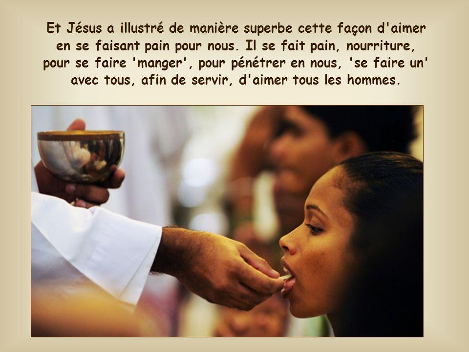 Et Jésus a illustré de manière superbe cette façon d aimer en se faisant pain pour nous.