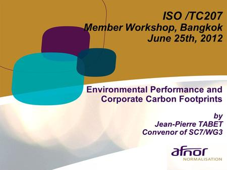 ISO /TC207 Member Workshop, Bangkok June 25th, 2012 Environmental Performance and Corporate Carbon Footprints by Jean-Pierre TABET Convenor of SC7/WG3.