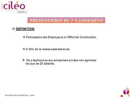 PRESENTATION DU 1 % LOGEMENT 1/DEFINITION Participation des Employeurs à l'Effort de Construction. 0.45% de la masse salariale brute. Ne s'applique qu'aux.