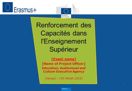 Erasmus+ 1 Renforcement des Capacités dans l'Enseignement Supérieur [Event name] [Name of Project Officer] Education, Audiovisual and Culture Executive.