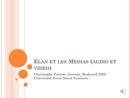 E LAN ET LES M EDIAS ( AUDIO ET VIDEO ) Christophe Parisse, Inserm, Modyco/CNRS Université Paris Ouest Nanterre.
