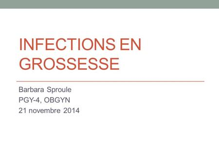 INFECTIONS EN GROSSESSE Barbara Sproule PGY-4, OBGYN 21 novembre 2014.