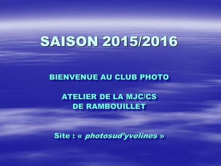 SAISON 2015/2016 BIENVENUE AU CLUB PHOTO ATELIER DE LA MJC/CS DE RAMBOUILLET Site : « photosud'yvelines » BIENVENUE AU CLUB PHOTO ATELIER DE LA MJC/CS.