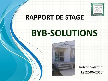 BYB-SOLUTIONS Robion Valentin Le 22/06/2015 RAPPORT DE STAGE.