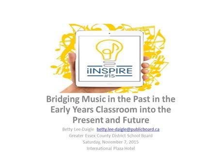 Bridging Music in the Past in the Early Years Classroom into the Present and Future Betty Lee-Daigle