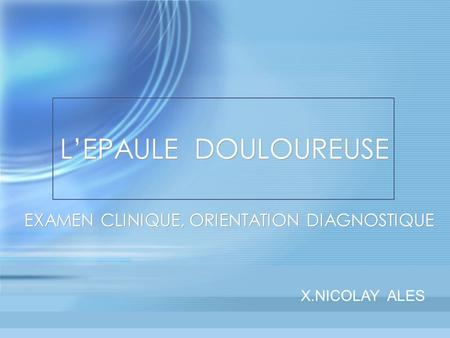 L'EPAULE DOULOUREUSE EXAMEN CLINIQUE, ORIENTATION DIAGNOSTIQUE X.NICOLAY ALES.