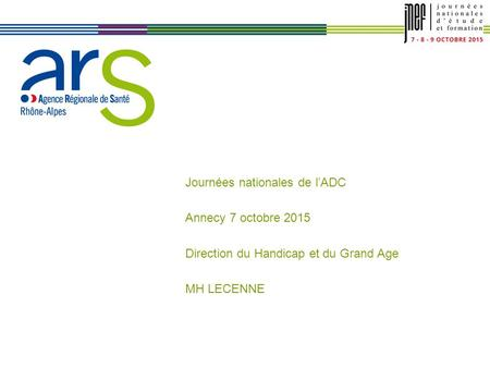 XX/XX/XX Journées nationales de l'ADC Annecy 7 octobre 2015 Direction du Handicap et du Grand Age MH LECENNE.