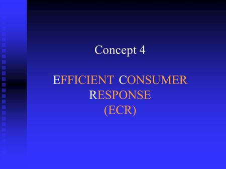 Concept 4 EFFICIENT CONSUMER RESPONSE (ECR). ECR : what's the question ?