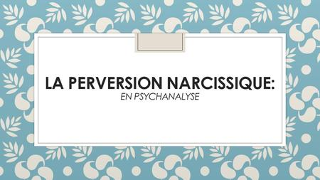La perversion Narcissique: en Psychanalyse