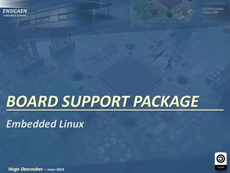 BOARD SUPPORT PACKAGE Hugo Descoubes – mars 2014 Embedded Linux.