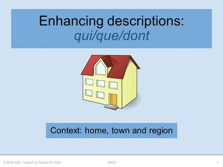 © 2015 AQA. Created by Teachit for AQA242221 Enhancing descriptions: qui/que/dont Context: home, town and region.