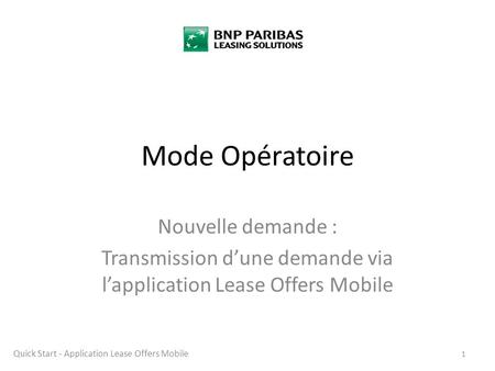 Mode Opératoire Nouvelle demande : Transmission d'une demande via l'application Lease Offers Mobile 1 Quick Start - Application Lease Offers Mobile.