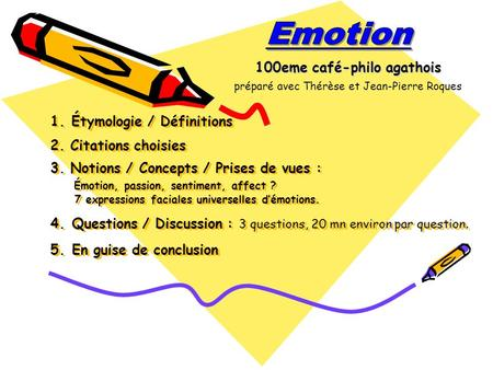 1. Étymologie / Définitions 2. Citations choisies 3. Notions / Concepts / Prises de vues : Émotion, passion, sentiment, affect ? 7 expressions faciales.