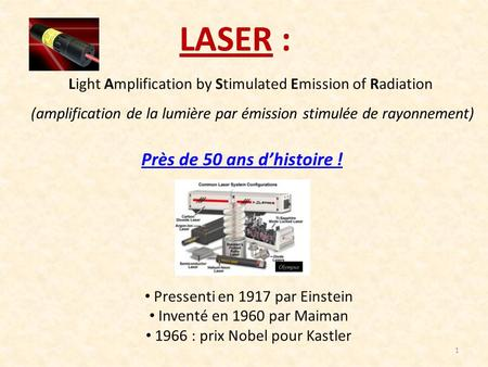 LASER : Près de 50 ans d'histoire ! Light Amplification by Stimulated Emission of Radiation (amplification de la lumière par émission stimulée de rayonnement)
