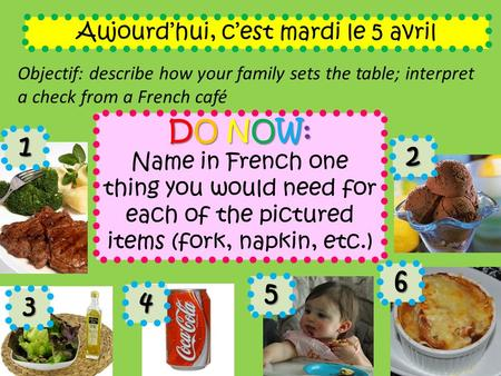 Aujourd'hui, c'est mardi le 5 avril Objectif: describe how your family sets the table; interpret a check from a French café DO NOW: Name in French one.