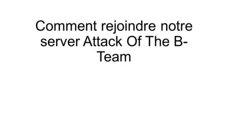 Comment rejoindre notre server Attack Of The B- Team.