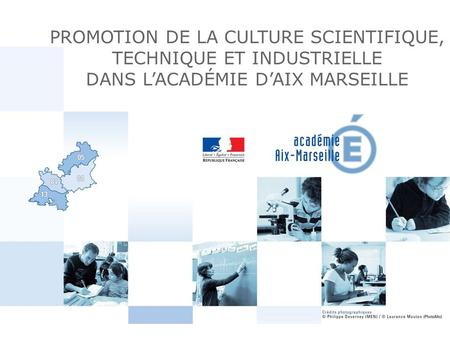PROMOTION DE LA CULTURE SCIENTIFIQUE, TECHNIQUE ET INDUSTRIELLE DANS L'ACADÉMIE D'AIX MARSEILLE.