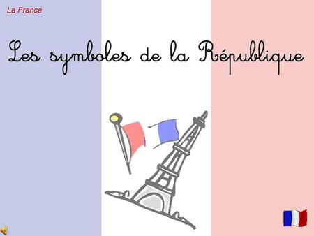 La France. Repérage des symboles Learn more about French culture. What are the symbols which represent France ? Objectifs : Are they different from those.