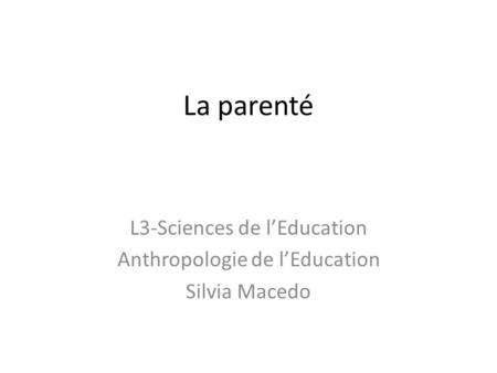 La parenté L3-Sciences de l'Education Anthropologie de l'Education Silvia Macedo.