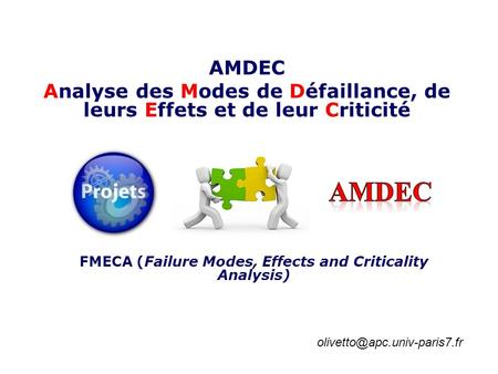 AMDEC Analyse des Modes de Défaillance, de leurs Effets et de leur Criticité AMDEC FMECA (Failure Modes, Effects and Criticality Analysis) olivetto@apc.univ-paris7.fr.