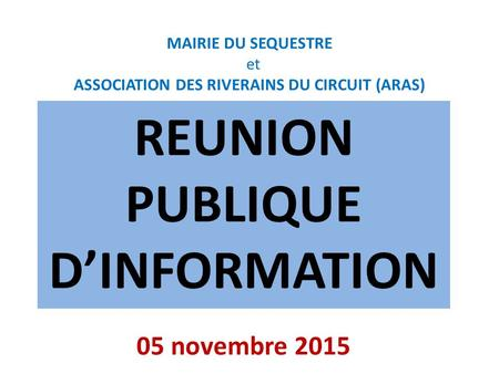 MAIRIE DU SEQUESTRE et ASSOCIATION DES RIVERAINS DU CIRCUIT (ARAS) REUNION PUBLIQUE D'INFORMATION 05 novembre 2015.