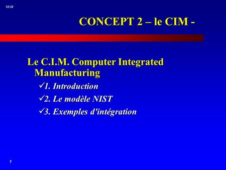 1 12:32 CONCEPT 2 – le CIM - Le C.I.M. Computer Integrated Manufacturing 1. Introduction 1. Introduction 2. Le modèle NIST 2. Le modèle NIST 3. Exemples.