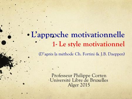 L'approche motivationnelle 1- Le style motivationnel (D'après la méthode Ch. Fortini & J.B. Daeppen) Professeur Philippe Corten Université Libre de Bruxelles.