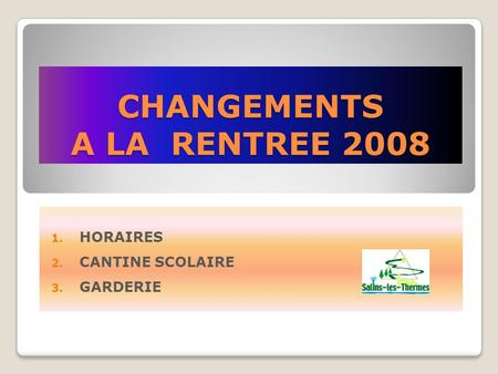 CHANGEMENTS A LA RENTREE 2008 1. HORAIRES 2. CANTINE SCOLAIRE 3. GARDERIE.