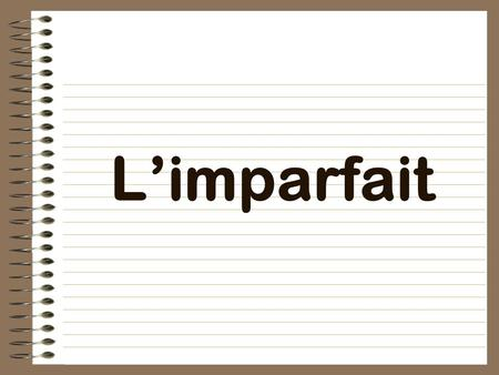 "L'imparfait what you used to do what you ""was"" or ""were"" doing describes things has a special conjugation."