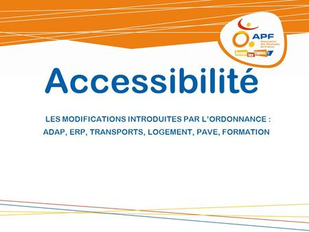 Accessibilité LES MODIFICATIONS INTRODUITES PAR L'ORDONNANCE : ADAP, ERP, TRANSPORTS, LOGEMENT, PAVE, FORMATION.