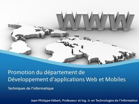 Techniques de l'informatique Promotion du département de Développement d'applications Web et Mobiles Jean-Philippe Hébert, Professeur et Ing. Jr. en Technologies.