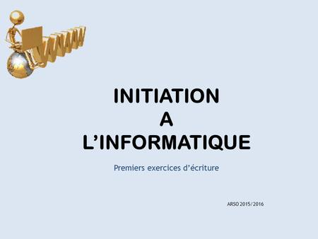 INITIATION A L'INFORMATIQUE Premiers exercices d'écriture ARSO 2015/2016.