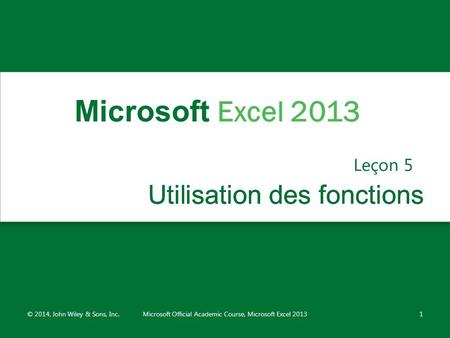 Utilisation des fonctionsUtilisation des fonctions Leçon 5 © 2014, John Wiley & Sons, Inc.Microsoft Official Academic Course, Microsoft Excel 20131 Microsoft.