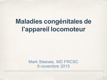 1 Maladies congénitales de l'appareil locomoteur Mark Steeves, MD FRCSC 9 novembre 2015.
