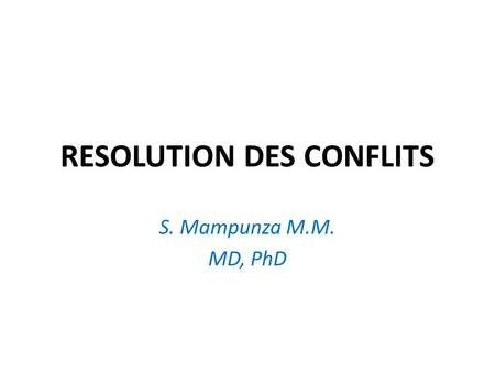 RESOLUTION DES CONFLITS S. Mampunza M.M. MD, PhD.