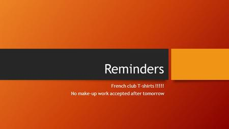 Reminders French club T-shirts !!!!! No make-up work accepted after tomorrow.