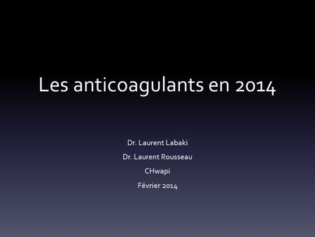 Les anticoagulants en 2014 Dr. Laurent Labaki Dr. Laurent Rousseau CHwapi Février 2014.