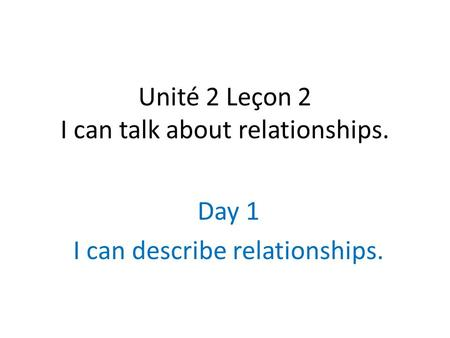 Unité 2 Leçon 2 I can talk about relationships. Day 1 I can describe relationships.