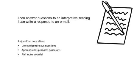 I can answer questions to an interpretive reading. I can write a response to an e-mail. Aujourd'hui nous allons Lire et répondre aux questions Apprendre.