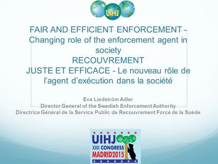 FAIR AND EFFICIENT ENFORCEMENT - Changing role of the enforcement agent in society RECOUVREMENT JUSTE ET EFFICACE - Le nouveau rôle de l'agent d'exécution.