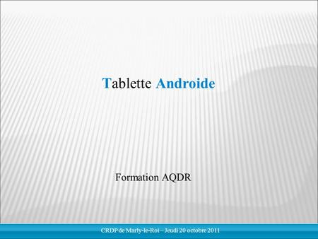 Tablette Androide Formation AQDR CRDP de Marly-le-Roi – Jeudi 20 octobre 2011.