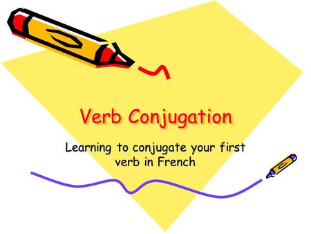 Verb Conjugation Learning to conjugate your first verb in French.