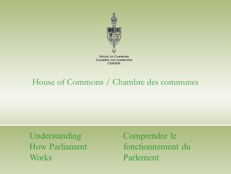 House of Commons / Chambre des communes Understanding How Parliament Works Comprendre le fonctionnement du Parlement.